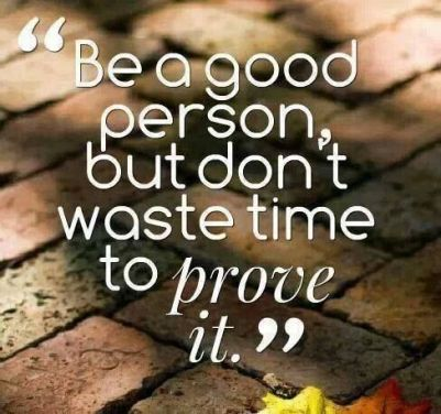 be-a-good-person-but-dont-waste-time-to-prove-it