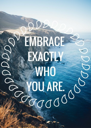 EMBRACE EXACTLY WHO YOU ARE