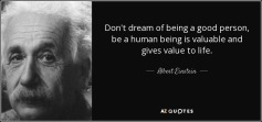 quote-don-t-dream-of-being-a-good-person-be-a-human-being-is-valuable-and-gives-value-to-life-albert-einstein-42-74-35
