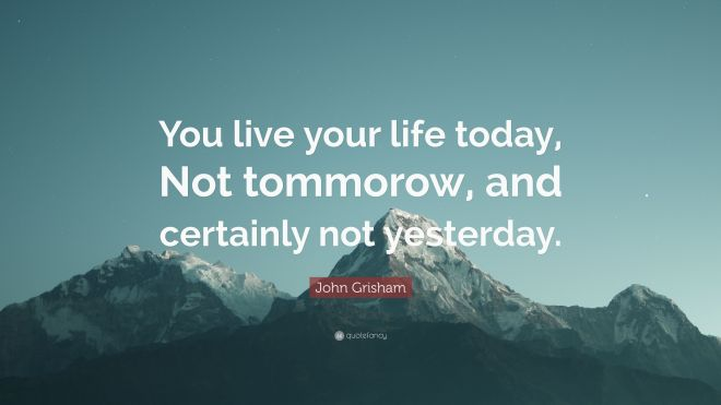 4773061-John-Grisham-Quote-You-live-your-life-today-Not-tommorow-and