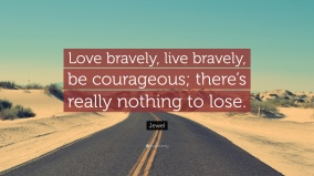 664293-Jewel-Quote-Love-bravely-live-bravely-be-courageous-there-s-really