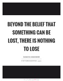 beyond-the-belief-that-something-can-be-lost-there-is-nothing-to-lose-quote-1