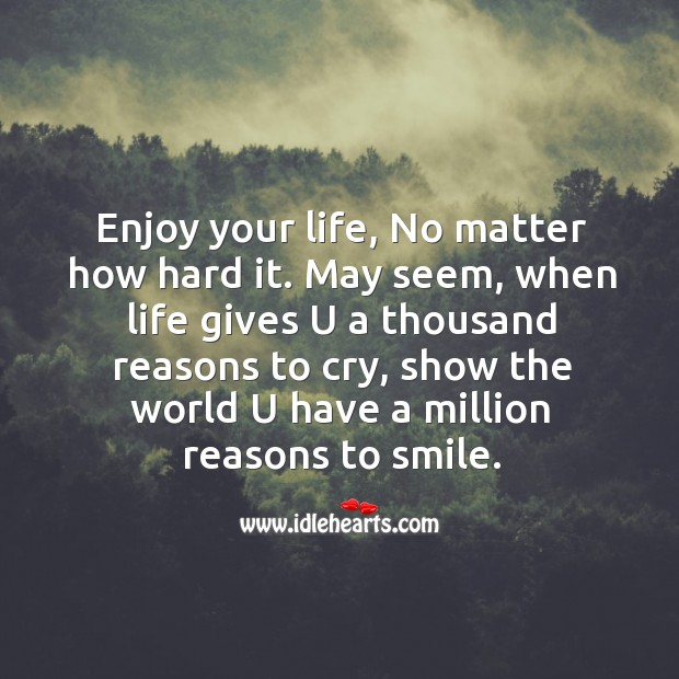 enjoy-your-life-no-matter-how-hard-it-may-seem-when-life-gives-u-a-thousand-reasons