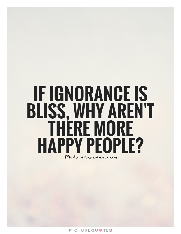 if-ignorance-is-bliss-why-arent-there-more-happy-people-quote-1