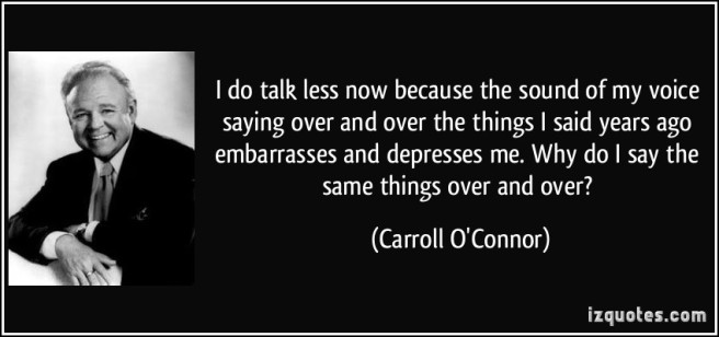 quote-i-do-talk-less-now-because-the-sound-of-my-voice-saying-over-and-over-the-things-i-said-years-ago-carroll-o-connor-137457