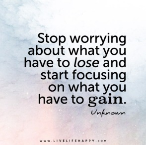 Stop-worrying-about-what-you-have-to-lose-and-start-focusing-on-what-you-have-to-gain.