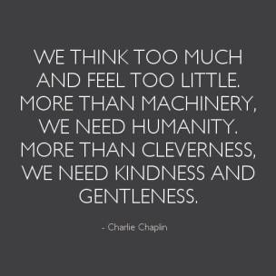 We-think-too-much-and-feel-too-little.-More-than-machinery-we-need-humanity.-More-than-cleverness-we-need-kindness-and-gentleness.-Charlie-Chaplin