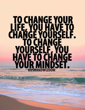 To change your life you have to change yourself to change yourself you have to change your mindset
