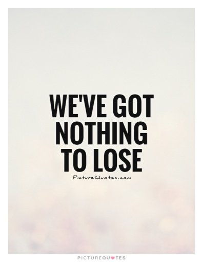 weve-got-nothing-to-lose-quote-1