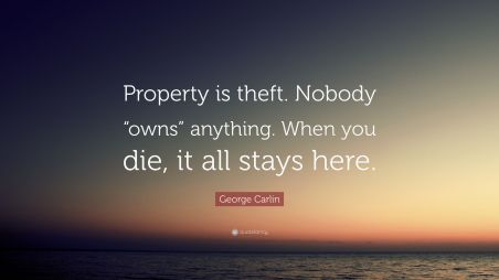 2777127-George-Carlin-Quote-Property-is-theft-Nobody-owns-anything-When