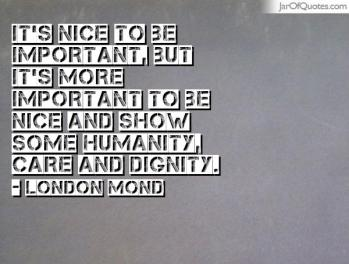Its-nice-to-be-important-but-its-more-important-to-be-nice-and-show-some-humanity-care-and-dignity.-London-Mond